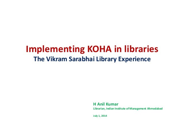Implementing KOHA in libraries The Vikram Sarabhai Library Experience H Anil Kumar Librarian, Indian Institute of Manageme...