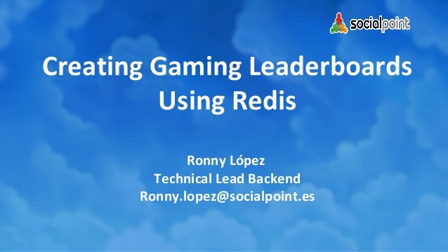 Creating Gaming Leaderboards Using Redis Ronny López Technical Lead Backend Ronny.lopez@socialpoint.es