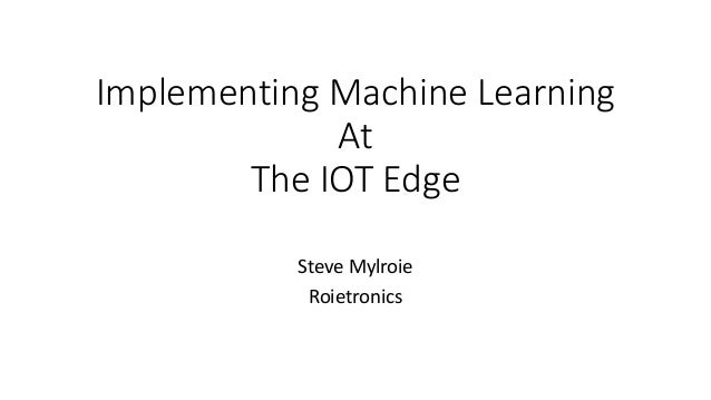 Implementing Machine Learning At The IOT Edge Steve Mylroie Roietronics