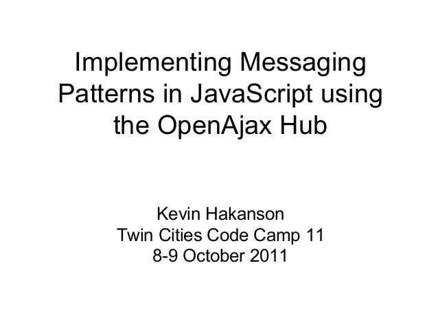 Implementing Messaging Patterns in JavaScript using the OpenAjax Hub  Kevin Hakanson Twin Cities Code Camp 11 8-9 October ...