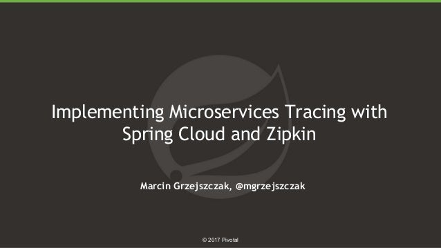 1 © 2017 Pivotal Implementing Microservices Tracing with Spring Cloud and Zipkin Marcin Grzejszczak, @mgrzejszczak