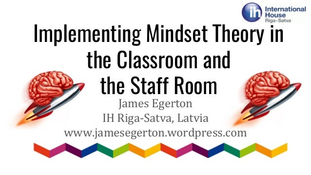 Implementing Mindset Theory in the Classroom and the Staff Room James Egerton IH Riga-Satva, Latvia www.jamesegerton.wordp...