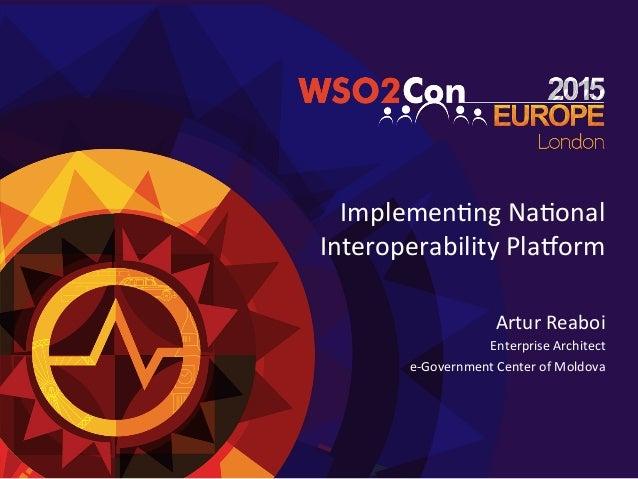 Implemen'ng  Na'onal   Interoperability  Pla3orm   Artur  Reaboi   Enterprise  Architect   e-‐Government...