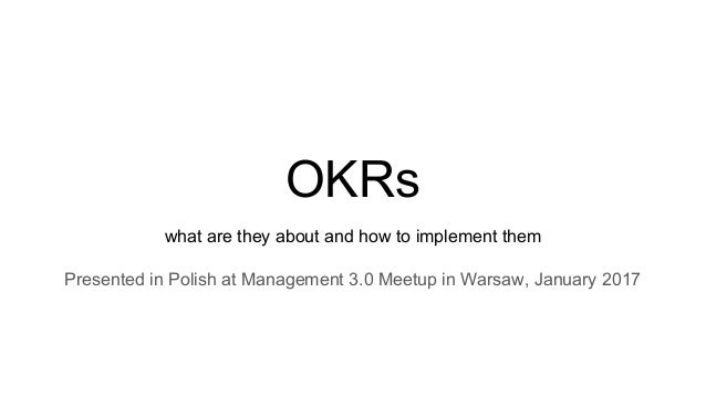 OKRs what are they about and how to implement them Presented in Polish at Management 3.0 Meetup in Warsaw, January 2017