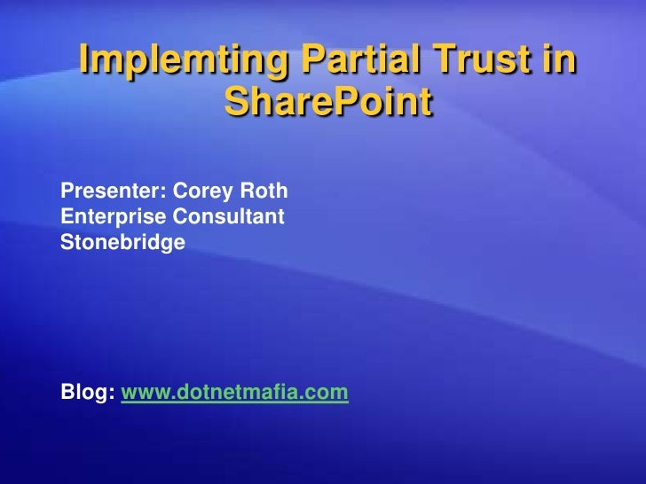 Implemting Partial Trust in SharePoint<br />Presenter: Corey Roth<br />Enterprise Consultant<br />Stonebridge<br />Blog: w...