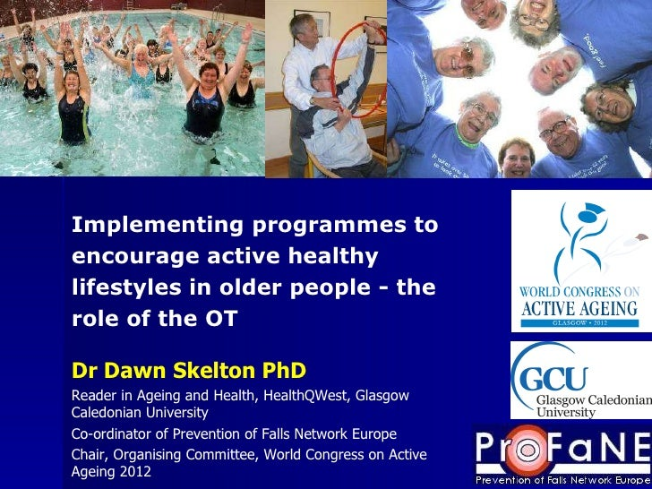 Dr Dawn Skelton PhD Reader in Ageing and Health, HealthQWest, Glasgow Caledonian University Co-ordinator of Prevention of ...