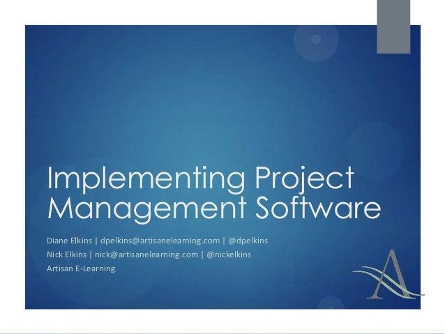 Implementing Project Management Software Diane Elkins | dpelkins@artisanelearning.com | @dpelkins Nick Elkins | nick@artis...