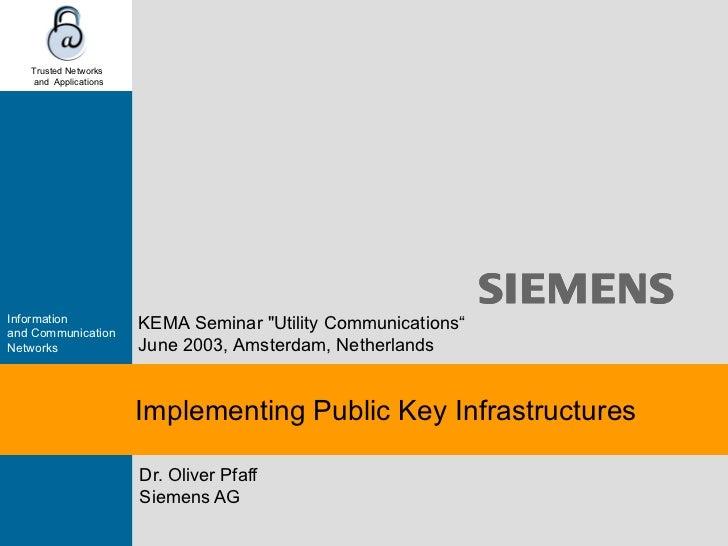 "Implementing Public Key Infrastructures Dr. Oliver Pfaff Siemens AG KEMA Seminar ""Utility Communications "" June 2003 ..."