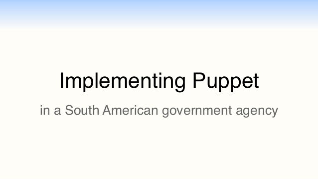 Implementing Puppet  in a South American government agency