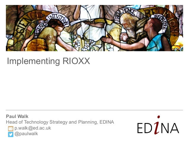 Paul Walk Head of Technology Strategy and Planning, EDINA p.walk@ed.ac.uk @paulwalk Implementing RIOXX