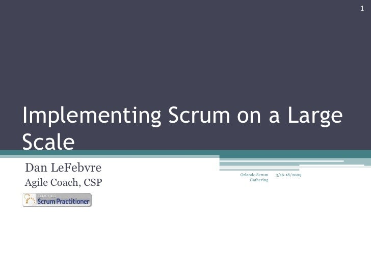 Implementing Scrum on a Large Scale<br />Dan LeFebvre<br />Agile Coach, CSP<br />3/16-18/2009<br />1<br />Orlando Scrum Ga...