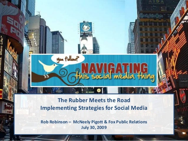 The Rubber Meets the Road Implementing Strategies for Social Media Rob Robinson – McNeely Pigott & Fox Public Relations Ju...