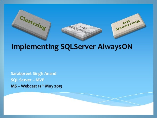 Implementing SQLServer AlwaysONSarabpreet Singh AnandSQL Server – MVPMS – Webcast 15th May 2013