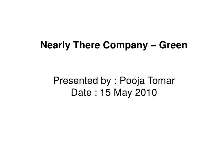 Nearly There Company – Green<br />Presented by : Pooja Tomar<br />Date : 15 May 2010<br />