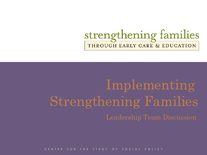 Implementing  Strengthening Families Leadership Team Discussion C  E  N  T  E  R  F  O  R  T  H  E  S  T  U  D  Y  O  F  S...