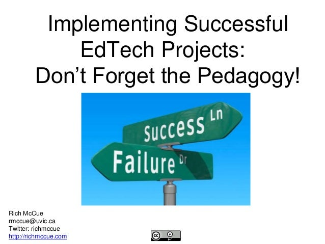Implementing Successful EdTech Projects: Don't Forget the Pedagogy! Rich McCue rmccue@uvic.ca Twitter: richmccue http://ri...