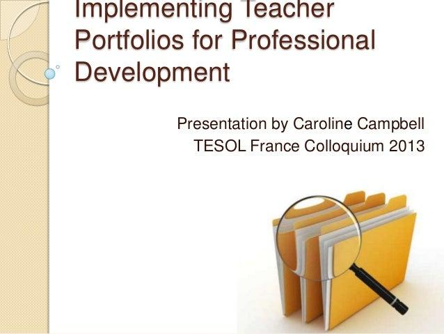 Implementing Teacher Portfolios for Professional Development Presentation by Caroline Campbell TESOL France Colloquium 2013