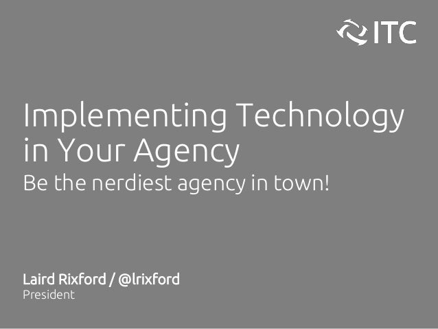 Implementing Technology in Your Agency Be the nerdiest agency in town! Laird Rixford / @lrixford President