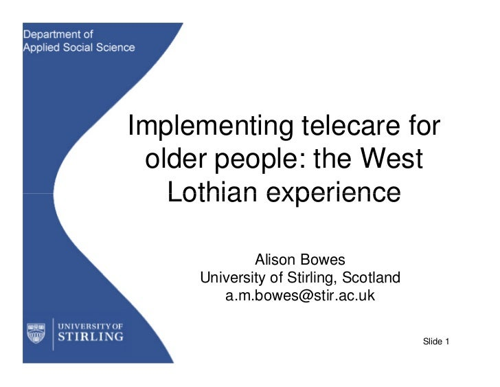 Implementing telecare for older people: the West   Lothian experience             Alison Bowes     University of Stirling,...