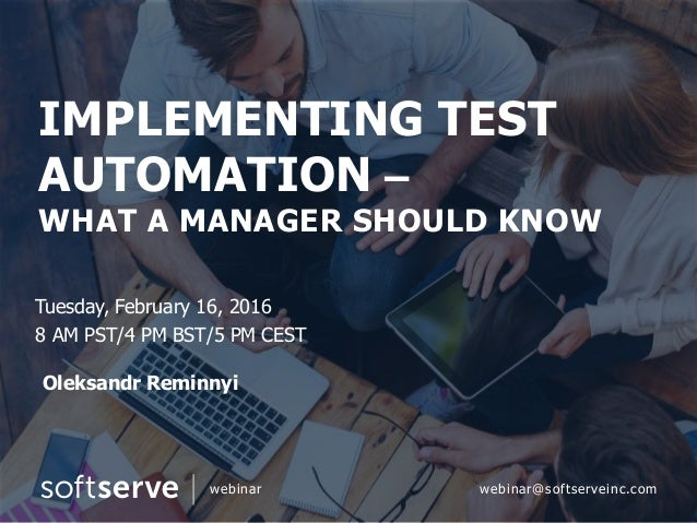 IMPLEMENTING TEST AUTOMATION – WHAT A MANAGER SHOULD KNOW Tuesday, February 16, 2016 8 AM PST/4 PM BST/5 PM CEST Oleksandr...