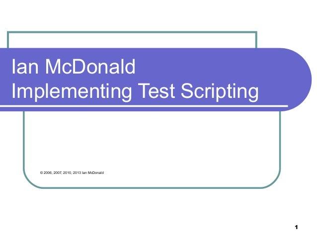 1Ian McDonaldImplementing Test Scripting© 2006, 2007, 2010, 2013 Ian McDonald