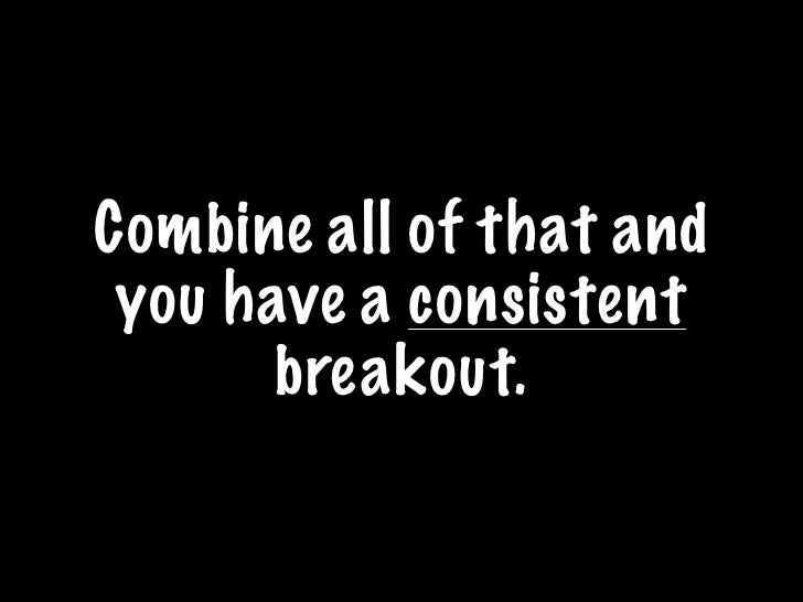 Combine all of that and  you have a consistent        breakout.