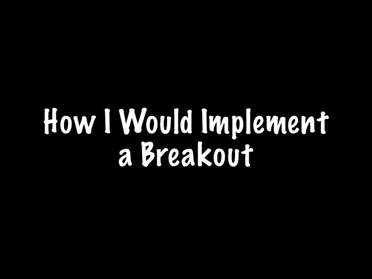 How I Would Implement       a Breakout