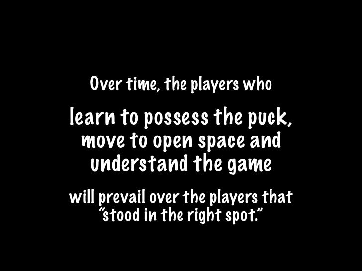 Over time, the players who  learn to possess the puck,   move to open space and    understand the game will prevail over t...