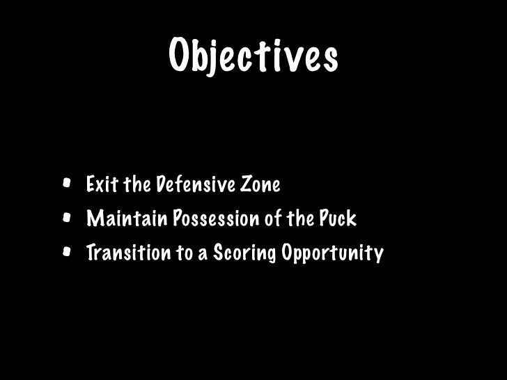 Objectives   •   Exit the Defensive Zone •   Maintain Possession of the Puck •   Transition to a Scoring Opportunity
