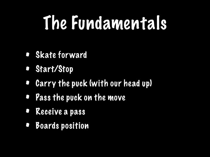 The Fundamentals •   Skate for ward •   Start/Stop •   Carry the puck (with our head up) •   Pass the puck on the move •  ...