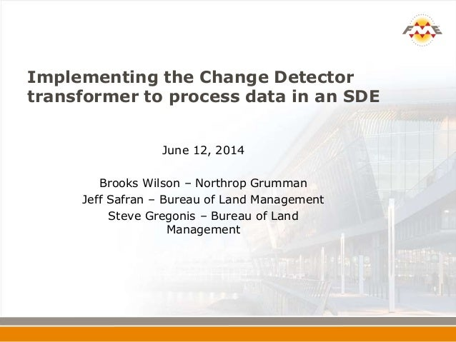 Implementing the Change Detector transformer to process data in an SDE June 12, 2014 Brooks Wilson – Northrop Grumman Jeff...