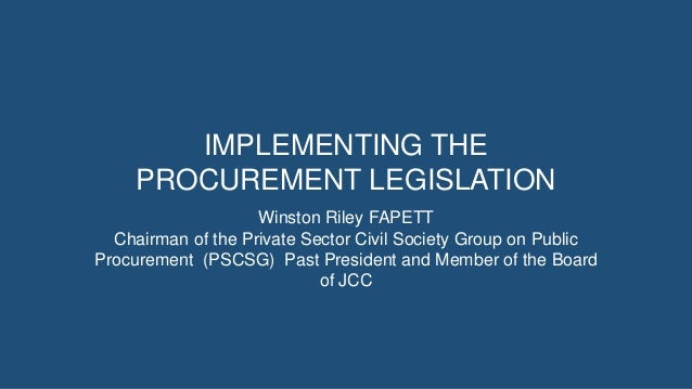IMPLEMENTING THE PROCUREMENT LEGISLATION Winston Riley FAPETT Chairman of the Private Sector Civil Society Group on Public...