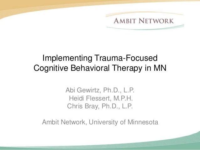 Implementing Trauma-FocusedCognitive Behavioral Therapy in MN         Abi Gewirtz, Ph.D., L.P.          Heidi Flessert, M....