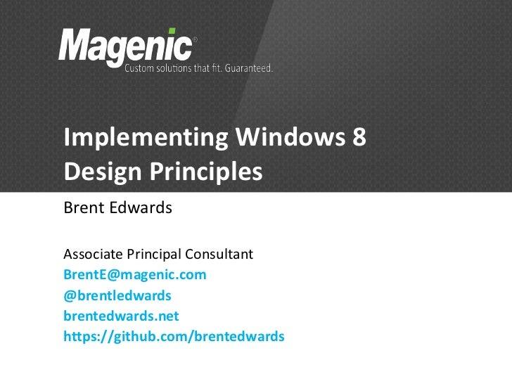 Implementing Windows 8Design PrinciplesBrent EdwardsAssociate Principal ConsultantBrentE@magenic.com@brentledwardsbrentedw...