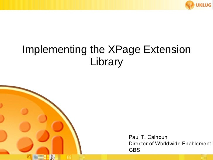 Implementing the XPage Extension Library Paul T. Calhoun Director of Worldwide Enablement GBS