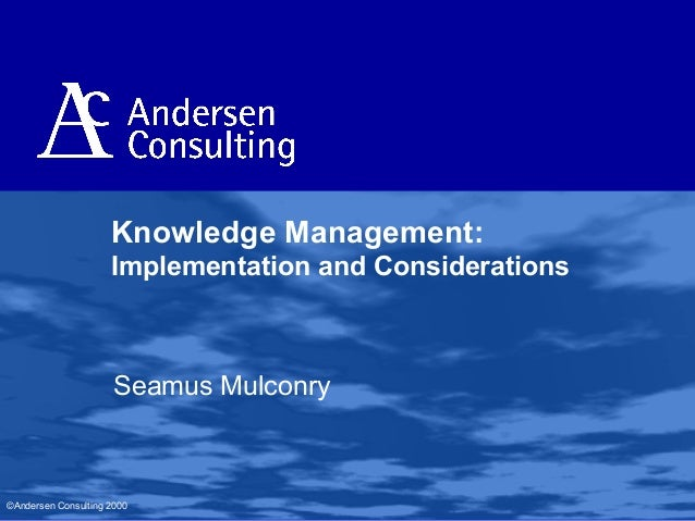 Knowledge Management: Implementation and Considerations  Seamus Mulconry  ©Andersen Consulting 2000