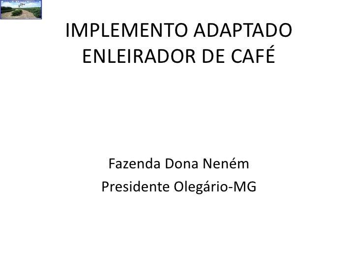 IMPLEMENTO ADAPTADO ENLEIRADOR DE CAFÉ<br />Fazenda Dona Neném<br />Presidente Olegário-MG<br />