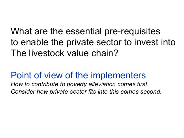 What are the essential pre-requisitesto enable the private sector to invest intoThe livestock value chain?Point of view of...