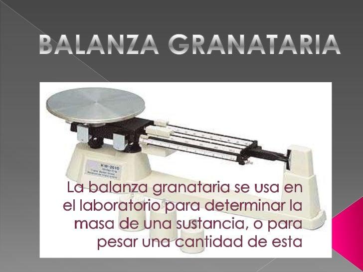 BALANZA GRANATARIA<br />La balanza granataria se usa en el laboratorio para determinar la masa de una sustancia, o para pe...