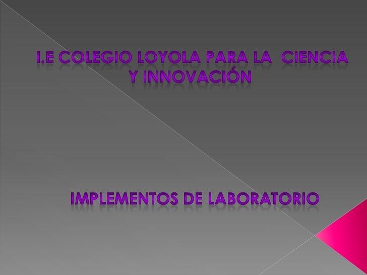 i.E colegio loyola para la  ciencia <br />Y innovación<br />Implementos de laboratorio<br />