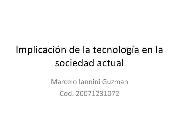 Implicación de la tecnología en la sociedad actual Marcelo Iannini Guzman Cod. 20071231072