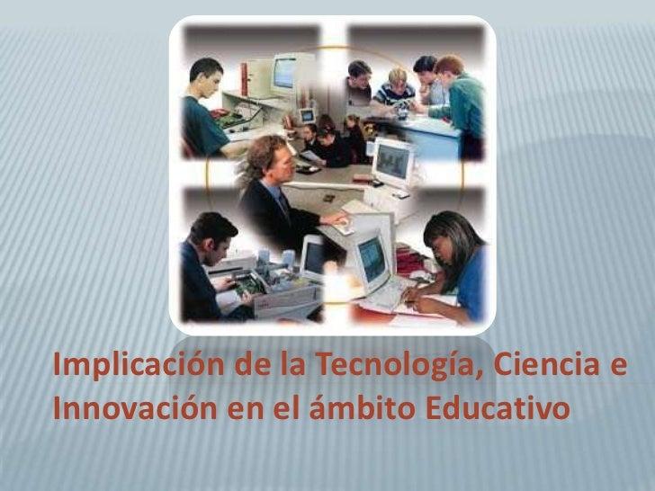 Implicación de la Tecnología, Ciencia eInnovación en el ámbito Educativo