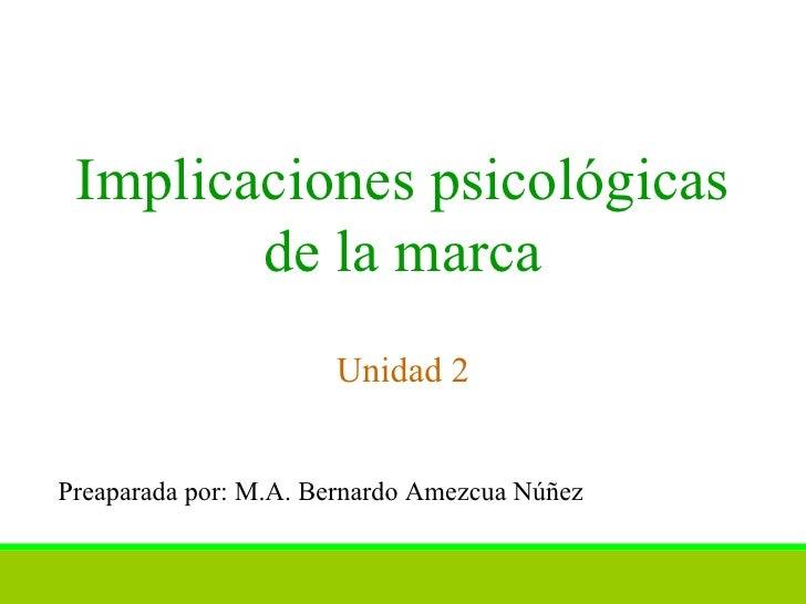 Implicaciones psicológicas de la marca Unidad 2 Preaparada por: M.A. Bernardo Amezcua Núñez