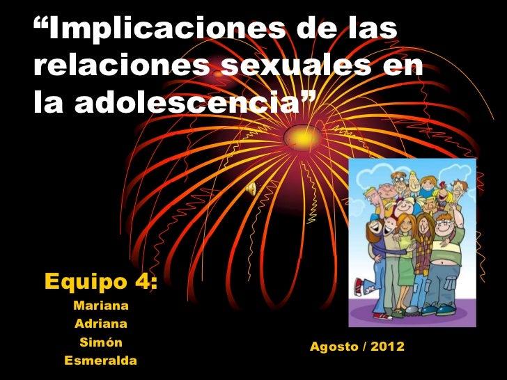 """""""Implicaciones de lasrelaciones sexuales enla adolescencia""""Equipo 4:  Mariana  Adriana   Simón       Agosto / 2012 Esmeralda"""
