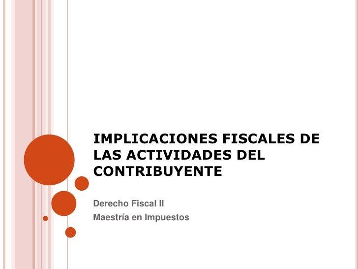 IMPLICACIONES FISCALES DELAS ACTIVIDADES DELCONTRIBUYENTEDerecho Fiscal IIMaestría en Impuestos