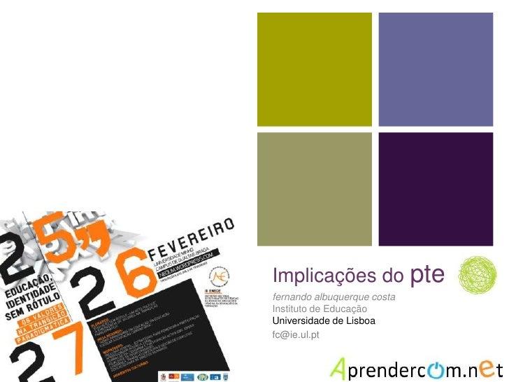 Implicações do pte<br />fernandoalbuquerque costaInstituto de EducaçãoUniversidade de Lisboa<br />fc@ie.ul.pt<br />