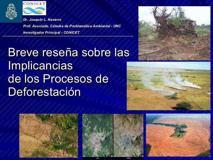 Breve reseña sobre las Implicancias de los Procesos de Deforestación Dr. Joaquín L. Navarro  Prof. Asociado, Cátedra de Pr...