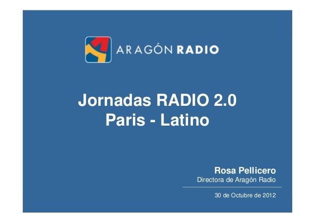 Jornadas RADIO 2.0   Paris - Latino                  Rosa Pellicero             Directora de Aragón Radio                 ...