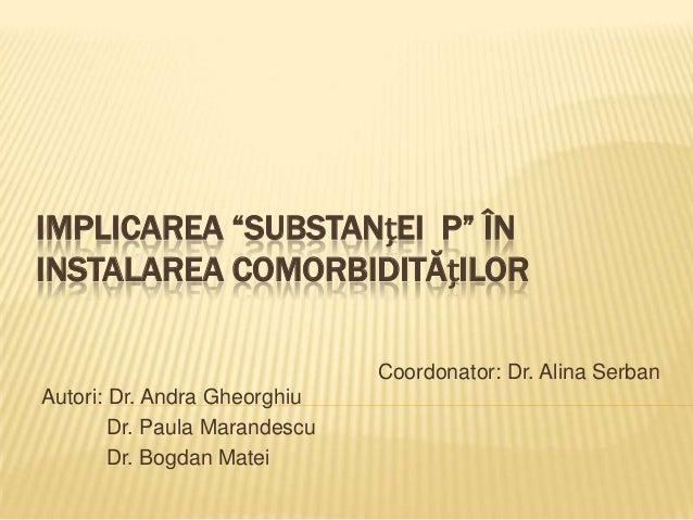"""IMPLICAREA """"SUBSTANțEI P"""" ÎN INSTALAREA COMORBIDITĂțILOR Coordonator: Dr. Alina Serban Autori: Dr. Andra Gheorghiu Dr. Pau..."""