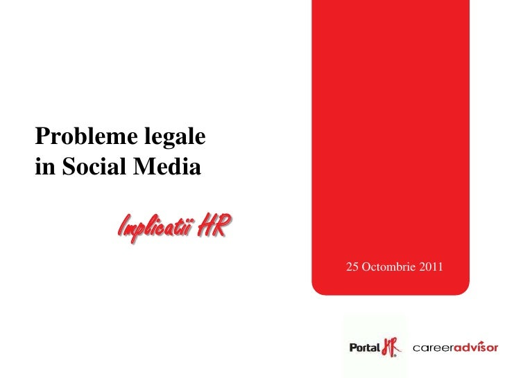 Probleme legalein Social Media       Implicatii HR                       25 Octombrie 2011
